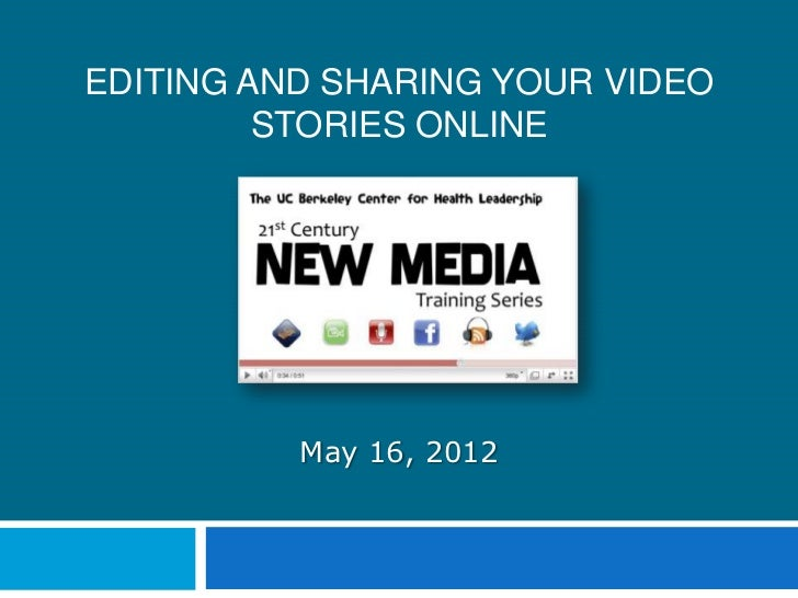 EDITING AND SHARING YOUR VIDEO         STORIES ONLINE          May 16, 2012