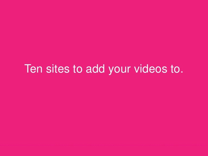 Ten sites to add your videos to.<br />