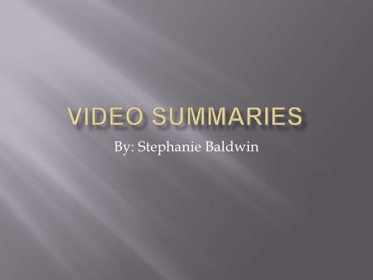Video Summaries<br />By: Stephanie Baldwin<br />