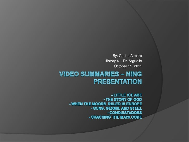 Video Summaries – Ning Presentation- Little ice age- the story of god- When the moors  ruled in Europe- guns, germs, and s...