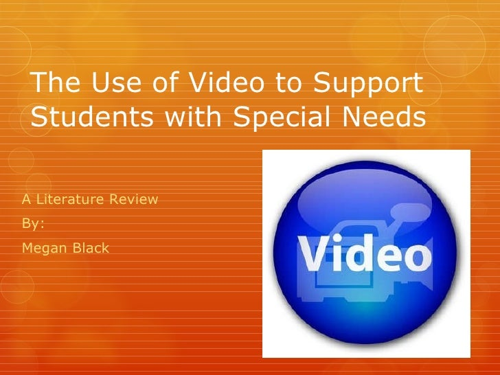 The Use of Video to Support Students with Special Needs A Literature Review By: Megan Black