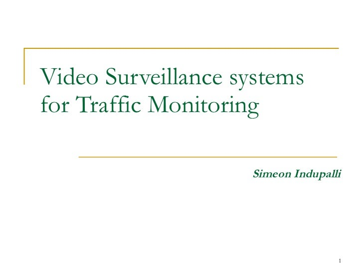 Video Surveillance systems for Traffic Monitoring Simeon Indupalli