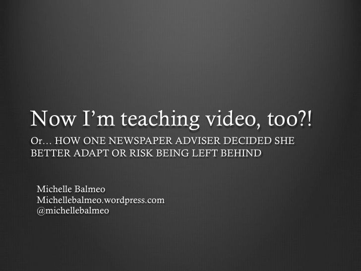 Now I'm teaching video, too?!Or… HOW ONE NEWSPAPER ADVISER DECIDED SHEBETTER ADAPT OR RISK BEING LEFT BEHINDMichelle Balme...