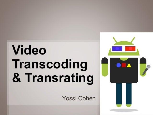 Video Transcoding & Transrating Yossi Cohen 1