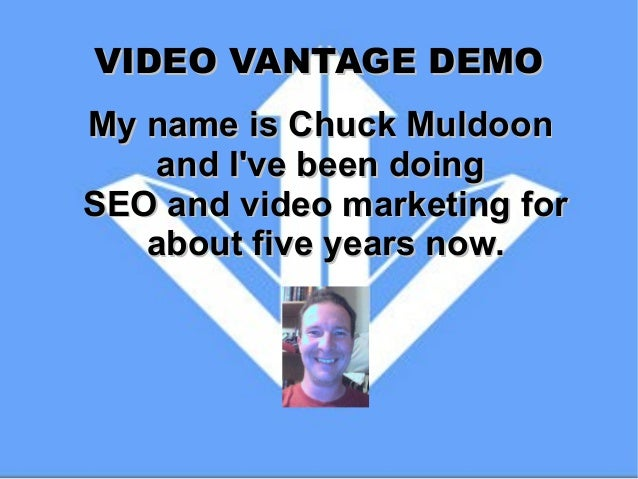 VIDEO VANTAGE DEMO My name is Chuck Muldoon and I've been doing SEO and video marketing for about five years now.
