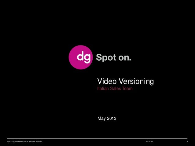 May 2013 Video Versioning Italian Sales Team 8/1/2013©2013 Digital Generation Inc. All rights reserved 1