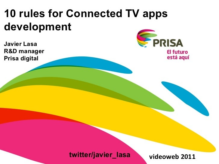 10 rules for Connected TV apps development Javier Lasa R&D manager Prisa digital videoweb 2011 twitter/javier_lasa