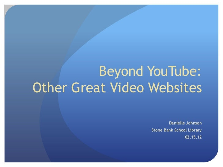 Beyond YouTube:Other Great Video Websites                          Danielle Johnson                  Stone Bank School Lib...