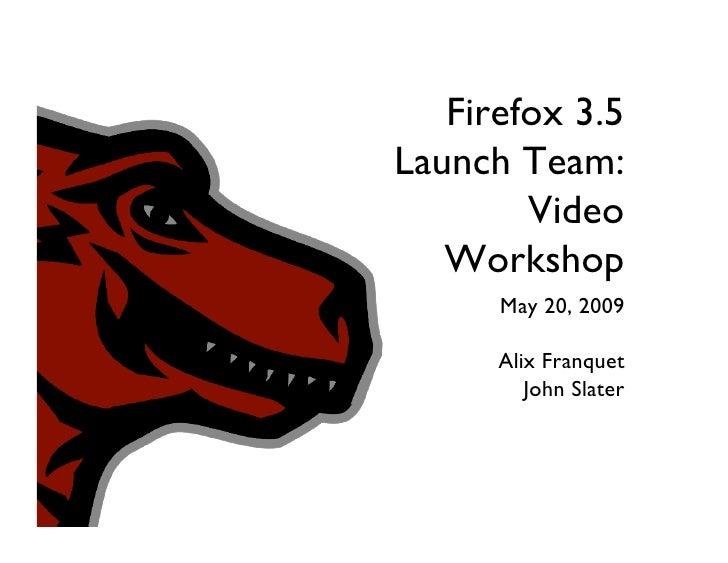 Firefox 3.5 Launch Team:         Video    Workshop       May 20, 2009        Alix Franquet          John Slater