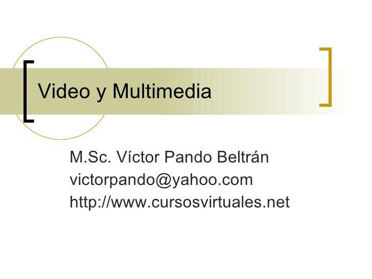Video y Multimedia M.Sc. Víctor Pando Beltrán [email_address] http://www.cursosvirtuales.net