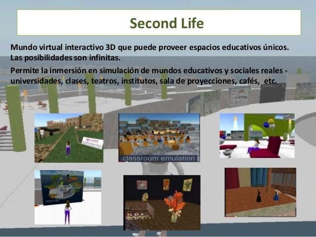 Second LifeMundo virtual interactivo 3D que puede proveer espacios educativos únicos.Las posibilidades son infinitas.Permi...