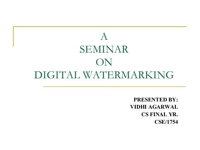 A SEMINAR ON DIGITAL WATERMARKING PRESENTED BY: VIDHI AGARWAL CS FINAL YR. CSE/1754