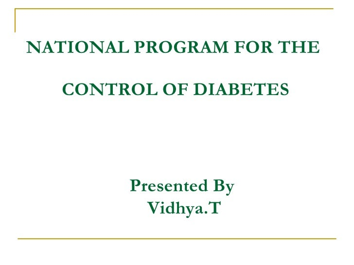 NATIONAL PROGRAM FOR THE  CONTROL OF DIABETES Presented By  Vidhya.T