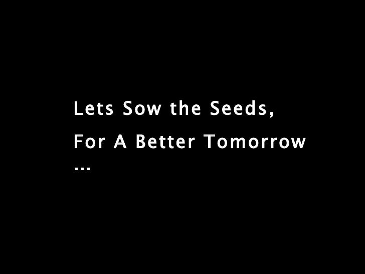 Lets Sow the Seeds, For A Better Tomorrow …