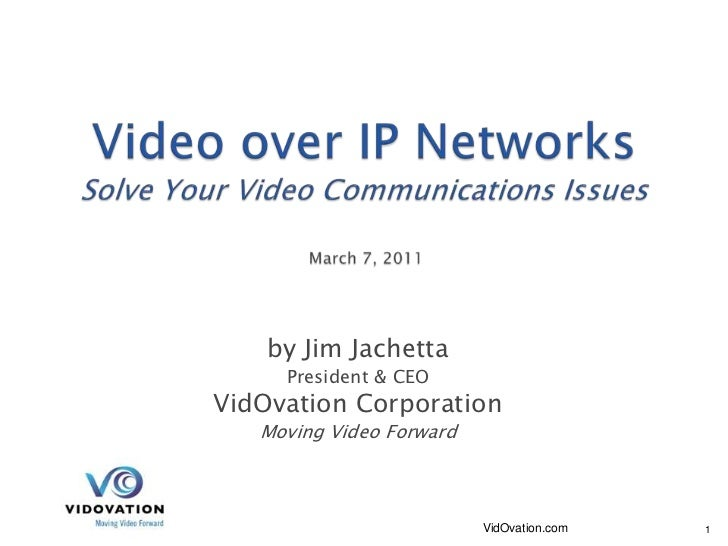 Video over IP NetworksSolve Your Video Communications Issues March 7, 2011<br />by Jim Jachetta<br />President & CEO<br />...