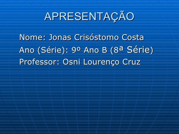 APRESENTAÇÃO <ul><li>Nome: Jonas Crisóstomo Costa </li></ul><ul><li>Ano (Série): 9º Ano B (8 ª Série ) </li></ul><ul><li>P...
