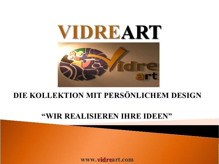 """DIE KOLLEKTION MIT PERSÖNLICHEM DESIGN  """" WIR REALISIEREN IHRE IDEEN"""" www. vidre art.com"""