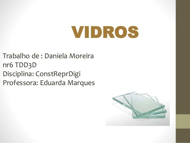 Trabalho de : Daniela Moreira nr6 TDD3D Disciplina: ConstReprDigi Professora: Eduarda Marques VIDROS