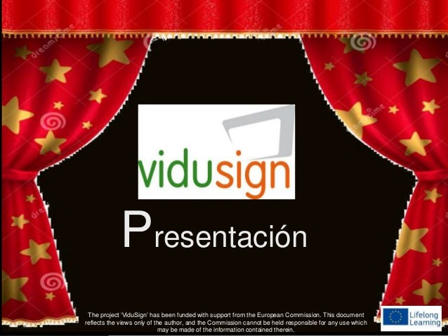 Presentación The project 'ViduSign' has been funded with support from the European Commission. This document reflects the ...