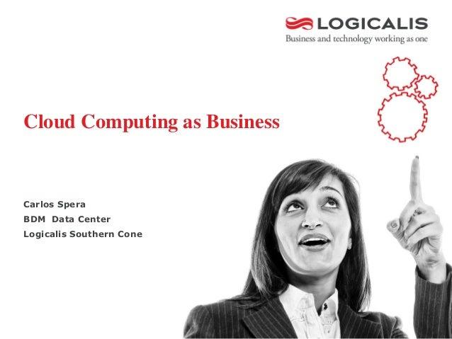 Cloud Computing as BusinessCarlos SperaBDM Data CenterLogicalis Southern Cone