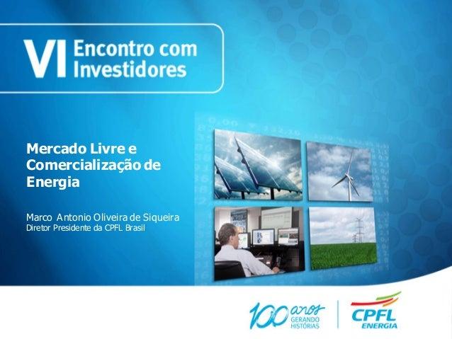 Mercado Livre eComercialização deEnergiaMarco Antonio Oliveira de SiqueiraDiretor Presidente da CPFL Brasil