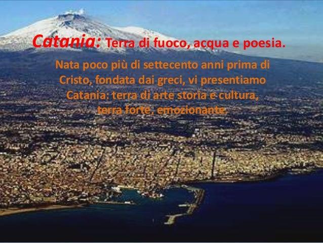 Catania: Terra di fuoco, acqua e poesia. Nata poco più di settecento anni prima di Cristo, fondata dai greci, vi presentia...