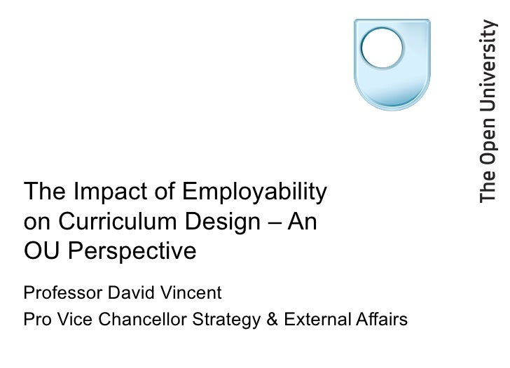 The Impact of Employability on Curriculum Design – An OU Perspective Professor David Vincent Pro Vice Chancellor Strategy ...