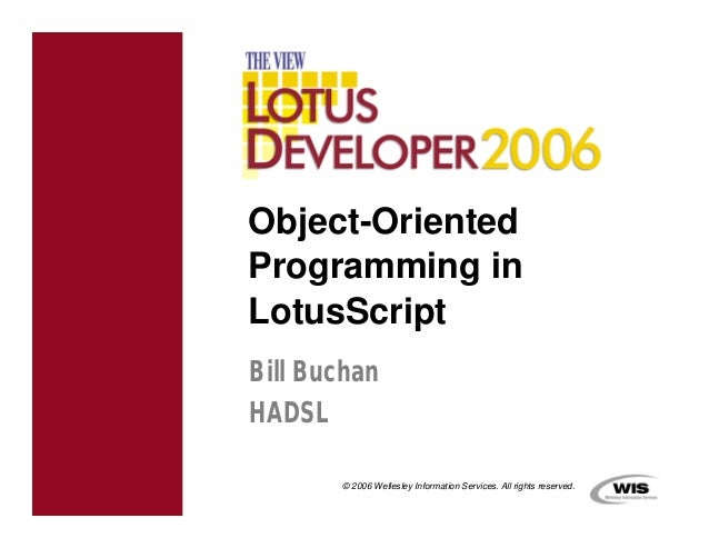 Object-OrientedProgramming inLotusScriptBill BuchanHADSL       © 2006 Wellesley Information Services. All rights reserved.