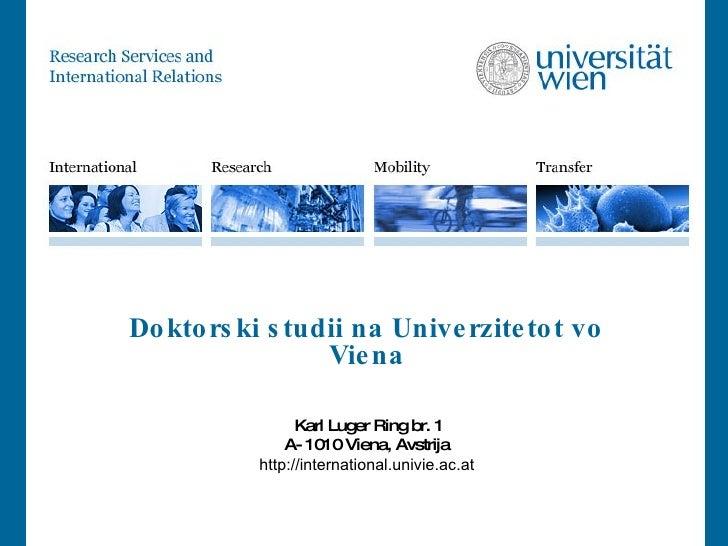 Doktorski studii na Univerzitetot vo Viena   Karl Luger Ring br. 1 A- 1010 Viena, Avstrija http://international.univie.ac.at