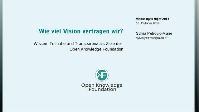 Vienna Open Night 2014  16. Oktober 2014  Sylvia Petrovic-Majer  sylvia.petrovic@okfn.at  Wie viel Vision vertragen wir?  ...