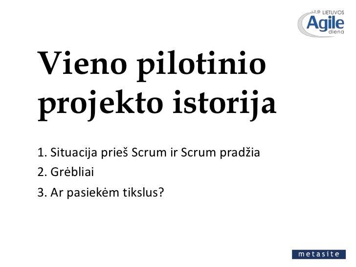 Vieno pilotinio projekto istorija<br />1. Situacija prieš Scrum ir Scrum pradžia<br />2. Grėbliai<br />3. Ar pasiekėm tiks...