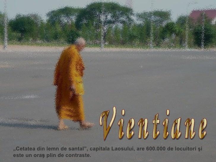 """Vientiane """" Cetatea  din lemn de santal"""", capitala Laosului, are 600.000 de locuitori şi este un oraş plin de contraste."""