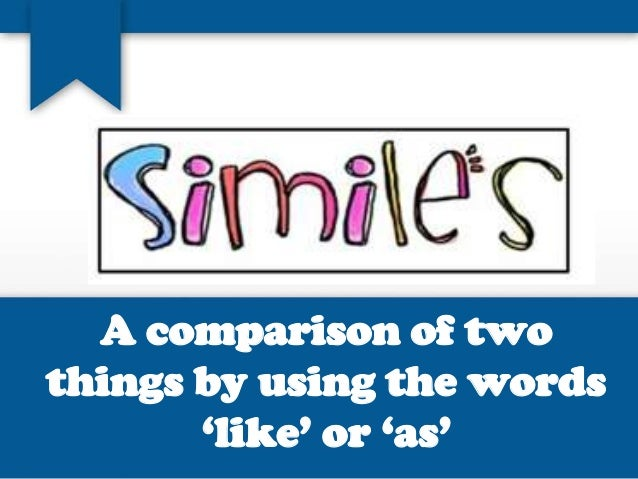 A comparison of two things by using the words 'like' or 'as'