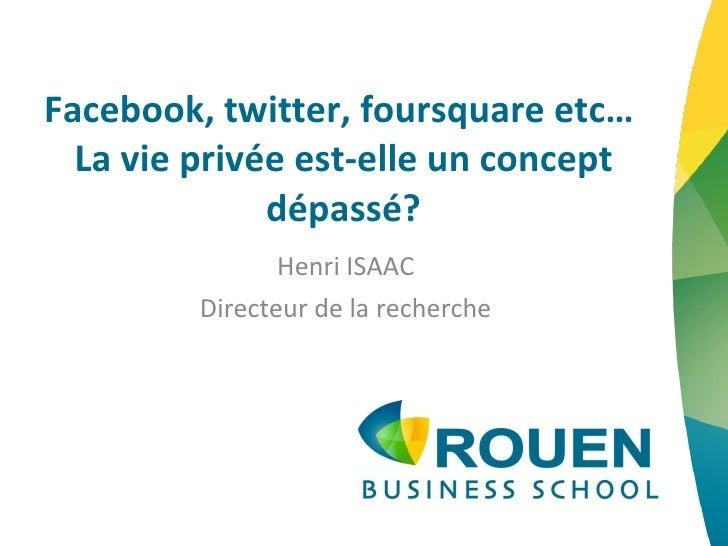 Facebook, twitter, foursquare etc…  La vie privée est-elle un concept dépassé? Henri ISAAC Directeur de la recherche
