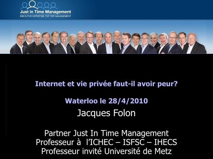 Internet et vie privée faut-il avoir peur? Waterloo le 28/4/2010 Jacques Folon Partner Just In Time Management Professeur ...