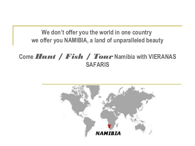 We don't offer you the world in one country we offer you NAMIBIA, a land of unparalleled beauty Come Hunt / Fish / Tour Na...