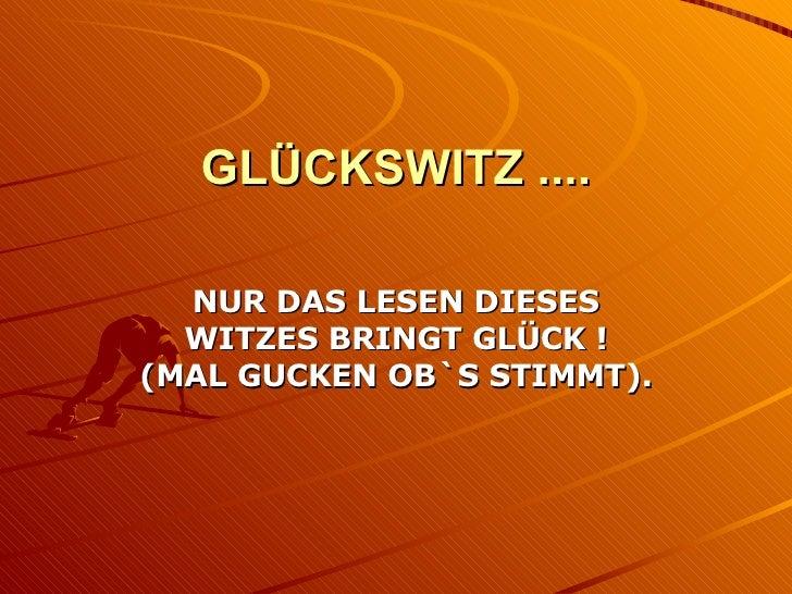 GLÜCKSWITZ .... NUR DAS LESEN DIESES WITZES BRINGT GLÜCK ! (MAL GUCKEN OB`S STIMMT).