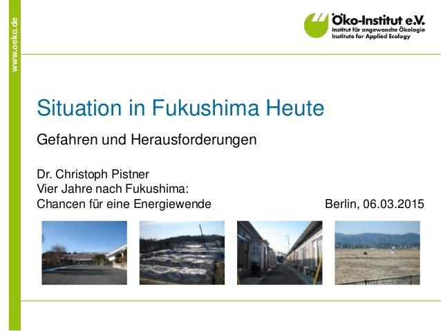 www.oeko.de Situation in Fukushima Heute Gefahren und Herausforderungen Dr. Christoph Pistner Vier Jahre nach Fukushima: C...