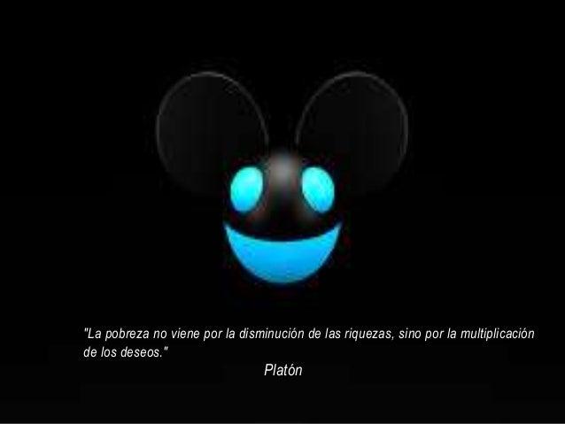 """""""La pobreza no viene por la disminución de las riquezas, sino por la multiplicación de los deseos."""" Platón"""