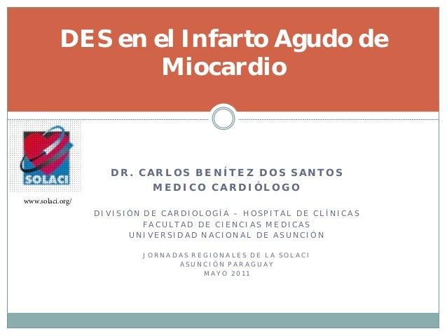DES en el Infarto Agudo de                   Miocardio                    DR. CARLOS BENÍTEZ DOS SANTOS                   ...