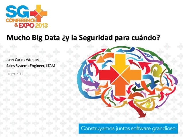 Mucho Big Data ¿y la Seguridad para cuándo? July 9, 2013 Juan Carlos Vázquez Sales Systems Engineer, LTAM