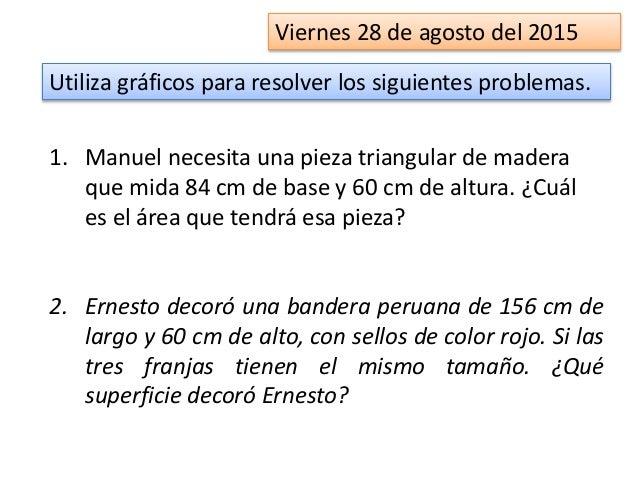 Viernes 28 de agosto del 2015 1. Manuel necesita una pieza triangular de madera que mida 84 cm de base y 60 cm de altura. ...