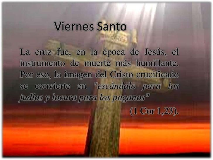 Viernes Santo<br />La cruz fue, en la época de Jesús, el instrumento de muerte más humillante. Por eso, la imagen del Cris...
