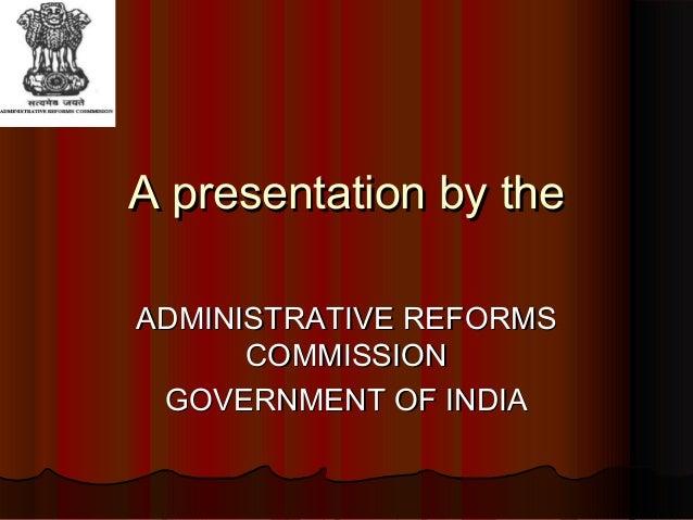 A presentation by theA presentation by theADMINISTRATIVE REFORMSADMINISTRATIVE REFORMSCOMMISSIONCOMMISSIONGOVERNMENT OF IN...
