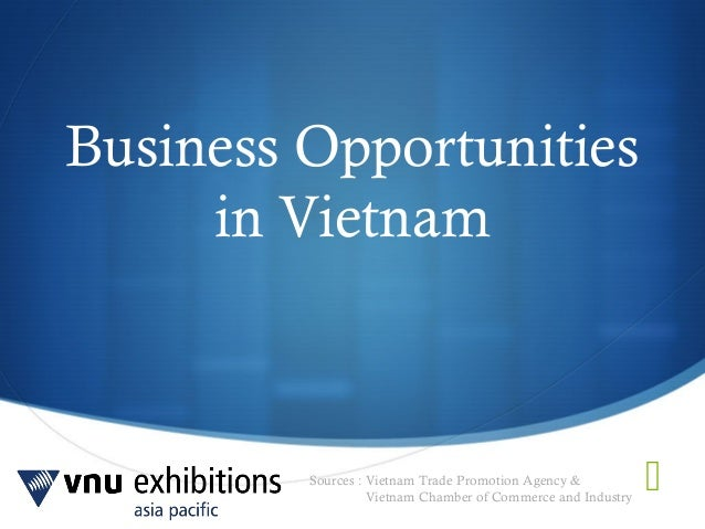 Sources : Vietnam Trade Promotion Agency &Vietnam Chamber of Commerce and IndustryBusiness Opportunitiesin Vietnam