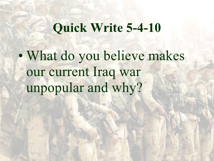 Quick Write 5-4-10 <ul><li>What do you believe makes our current Iraq war unpopular and why? </li></ul>