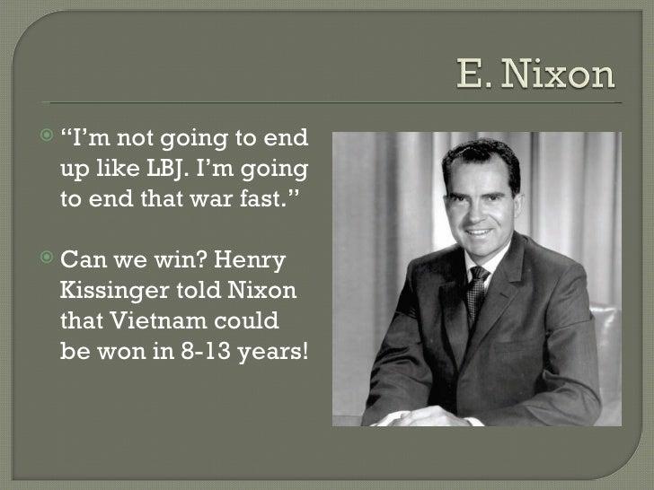 "<ul><li>"" I'm not going to end up like LBJ. I'm going to end that war fast."" </li></ul><ul><li>Can we win? Henry Kissinger..."