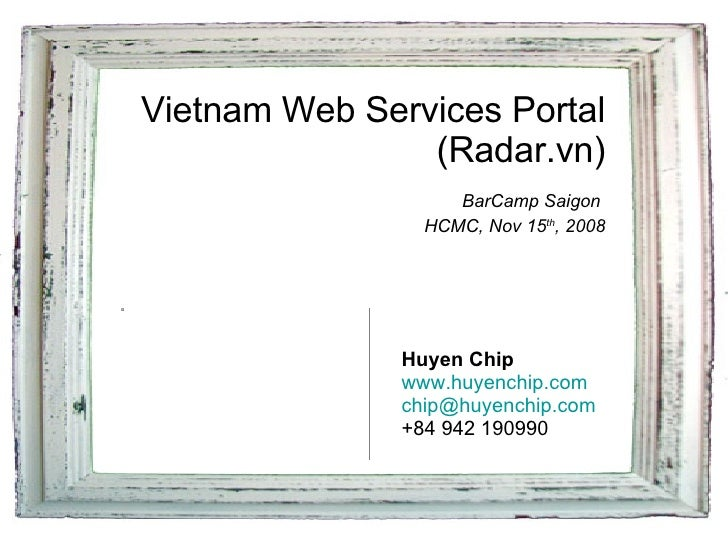 Vietnam Web Services Portal (Radar.vn)   BarCamp Saigon  HCMC, Nov 15 th , 2008 Huyen Chip www.huyenchip.com [email_addres...