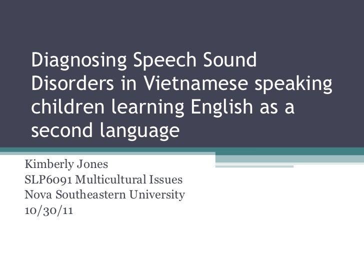 Diagnosing Speech Sound Disorders in Vietnamese speaking children learning English as a second language Kimberly Jones SLP...