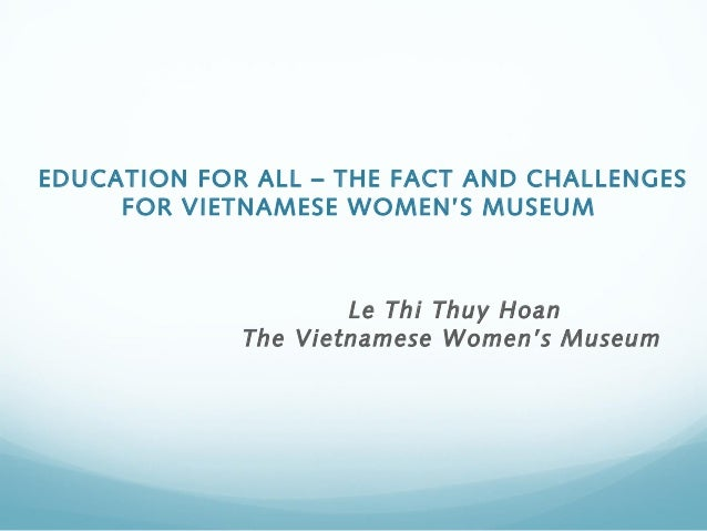 EDUCATION FOR ALL – THE FACT AND CHALLENGES     FOR VIETNAMESE WOMEN'S MUSEUM                     Le Thi Thuy Hoan       ...